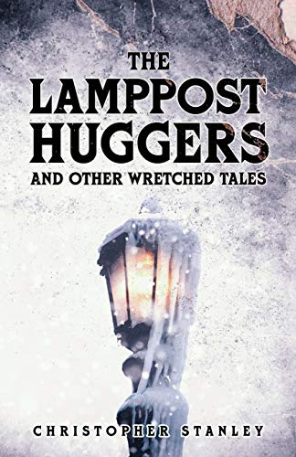 The Lamppost Huggers and Other Wretched Tales