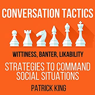 Conversation Tactics: Wittiness, Banter, Likability     Strategies to Command Social Situations, Book 3              By:                                                                                                                                 Patrick King                               Narrated by:                                                                                                                                 Joe Hempel                      Length: 2 hrs and 32 mins     16 ratings     Overall 4.2