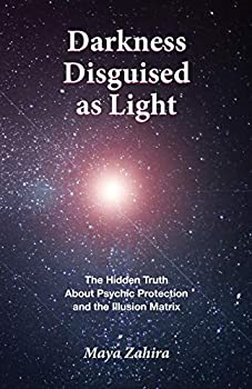 Darkness Disguised As Light  The Hidden Truth About Psychic Protection and the Illusion Matrix