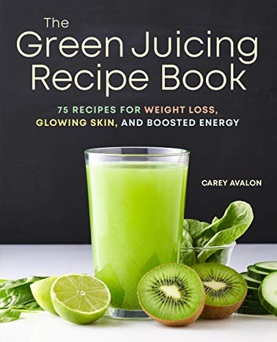 The Green Juicing Recipe Book: 75 Recipes for Weight Loss, Glowing Skin,