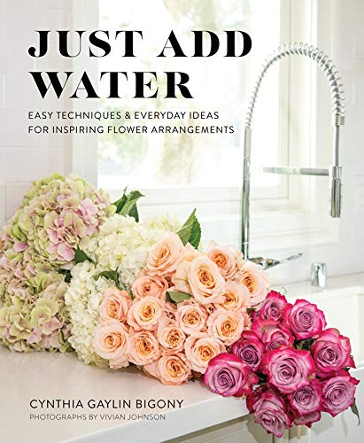 Just Add Water: Easy Techniques and Everyday Ideas for Inspiring Flower Arrangements
