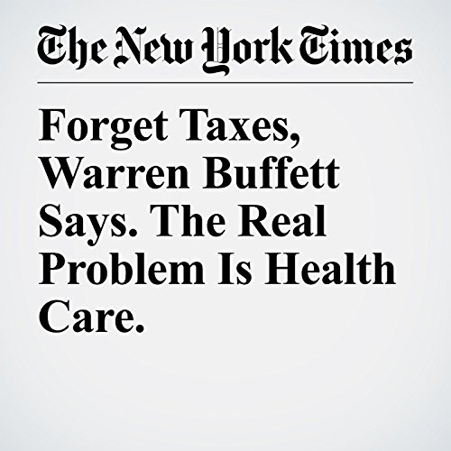 Forget Taxes, Warren Buffett Says. The Real Problem Is Health Care. audiobook cover art