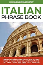 Italian Phrase Book: 555 Inspiring Italian Phrases from the Most Successful People in Human History (Alive and Dead) To Help You Learn Italian And Build Your Vocabulary