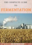 THE COMPLETE GUIDE TO FERMENTATION : Extensive Guide to Fermentation and Probiotic Foods