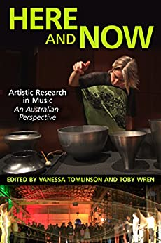 Here and Now: Artistic Research in Music: An Australian Perspective by [Vanessa Tomlinson, Toby Wren]