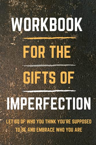 WorkBook For The Gifts of Imperfection: Let Go of Who You Think You're Supposed to Be and Embrace Wh