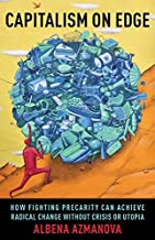 Capitalism on Edge: How Fighting Precarity Can Achieve Radical Change Without Crisis or Utopia (New Directions in Critical...