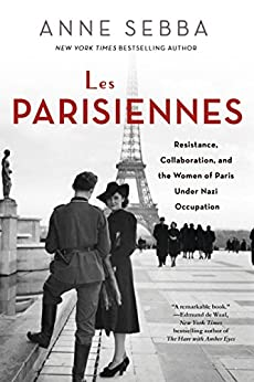 Les Parisiennes: How the Women of Paris Lived, Loved, and Died Under Nazi Occupation by [Anne Sebba]