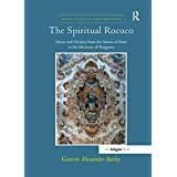 The Spiritual Rococo: Decor and Divinity from the Salons of Paris to the Missions of Patagonia (Visual Culture in Early Modernity)