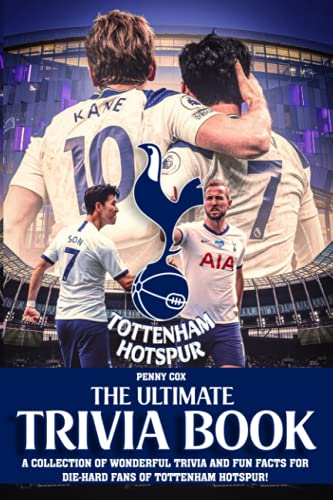 """The Ultimate Tottenham Hotspur Trivia Book: An Impressive Collection Of Trivia And Fun Facts For """"Gunners"""" Football Club's True Fans"""