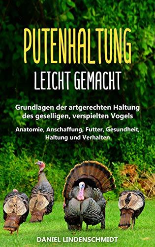 Putenhaltung leicht gemacht: Grundlagen der artgerechten Haltung des geselligen, verspielten Vogels - Anatomie, Anschaffung, Futter, Gesundheit, Haltung und Verhalten