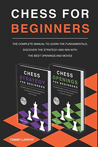 CHESS FOR BEGINNERS: The Complete Manual To Learn The Fundamentals, Discover The Strategy And Win With The Best Openings And Moves [2021] (2 books in 1)