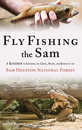 Fly Fishing the Sam: A Guidebook to Exploring the Creeks, Rivers, and Bayous of the Sam Houston National Forest