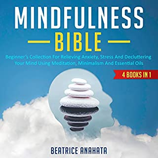 Mindfulness Bible: 4 Books in 1: Beginner's Collection for Relieving Anxiety, Stress and Decluttering Your Mind Using Meditation, Minimalism and Essential Oils                   By:                                                                                                                                 Beatrice Anahata                               Narrated by:                                                                                                                                 Anna Doyle,                                                                                        Catherine O'Connor                      Length: 5 hrs and 20 mins     Not rated yet     Overall 0.0