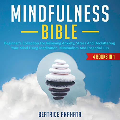 Mindfulness Bible: 4 Books in 1: Beginner's Collection for Relieving Anxiety, Stress and Decluttering Your Mind Using Meditation, Minimalism and Essential Oils audiobook cover art