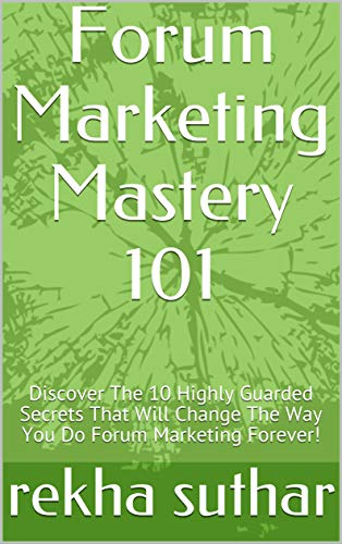 Forum Marketing Mastery 101: Discover The 10 Highly Guarded Secrets That Will Change The Way You Do Forum Marketing Forever! (English Edition)