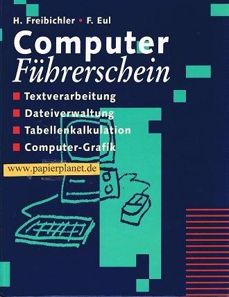 Computer-Führerschein : Textverarbeitung, Dateiverwaltung, Tabellenkalkulation, Computer-Grafik. H. Freibichler , F. Eul. [Zeichn.: Peter Kohlöffel]
