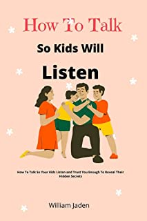 How to talk so kids will listen: How to talk so your kids listen and trust you enough to reveal their Hidden secrets.
