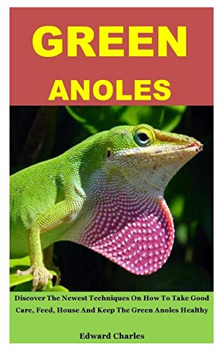 GREEN ANOLES: Discover The Newest Techniques On How To Take Good Care, Feed, House And Keep The Green Anoles Healthy