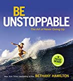 Be Unstoppable: The Art of Never Giving Up - Bethany Hamilton