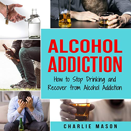 『Alcohol Addiction: How to Stop Drinking and Recover from Alcohol Addiction』のカバーアート