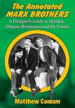 [Matthew Coniam]のThe Annotated Marx Brothers: A Filmgoer's Guide to In-Jokes, Obscure References and Sly Details (English Edition)
