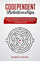 Codependent Relationships: A Step by Step Recovery Guide To Save Relationships Affected by Codependency. How To Stop Controlling People And Start Living a Healthy Life To Be Codependent No More