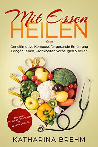 Mit Essen heilen: Krankheiten heilen mit den richtigen Lebensmitteln, der Kompass für gesunde Ernährung, Gesundheit stärken & optimieren mit Intervallfasten, für Anfänger geeignet, als Ebook & Buch