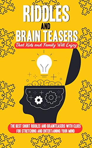 Riddles and Brain Teasers That Kids and Family Will Enjoy: The Best Short Riddles and Brain Teasers with Clues for Stretching and Entertaining Your Mind.