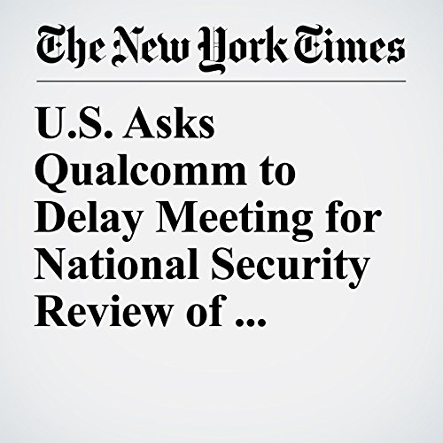 U.S. Asks Qualcomm to Delay Meeting for National Security Review of Broadcom Bid copertina