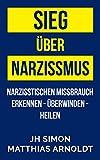 Sieg über Narzissmus: Narzisstischen Missbrauch erkennen - überwinden - heilen (German Edition)