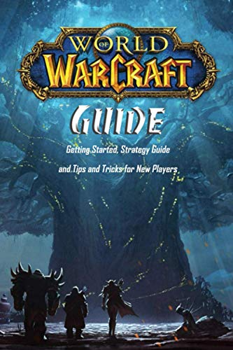 World of Warcraft Guide: Getting Started, Strategy Guide and Tips and Tricks for New Players: Ultimate World of Warcraft Guide for Beginners