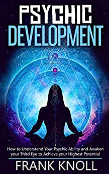 Psychic Development: The Complete Psychic Development for Beginners: Psychic Development: How to Understand You Psychic Ability and Awaken your Third Eye to Achieve your Highest Potential by [Frank Knoll]