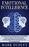 Emotional Intelligence: Unlock the Secrets to Boosting Your EQ, Social Skills, Charisma, Influence and Self Awareness, Including Highly Effective Communication Tips for Persuading People