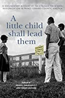 A Little Child Shall Lead Them: A Documentary Account of the Struggle for School Desegregation in Prince Edward County, Virginia (Carter G. Woodson Institute)