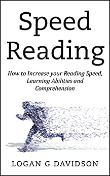 Speed Reading: How to Increase your Reading Speed, Learning Abilities and Comprehension by [Logan G Davidson]
