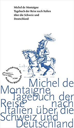 Tagebuch der Reise nach Italien über die Schweiz und Deutschland von 1580 bis 1581 (Die Andere Bibliothek, Band 349)