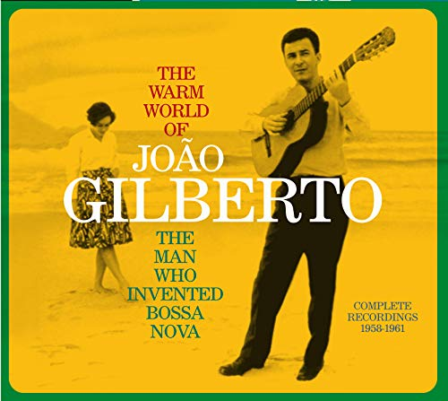 The Warm World of Joao Gilberto, the Man Who Invented Bossa Nova. Complete Recordings 1958-1961 (Chega de Saudade / Joao Gilberto / O Amor, O Sorriso E A Flor)