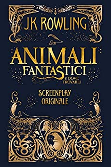 Animali fantastici e dove trovarli: Screenplay originale di [J.K. Rowling, Silvia Piraccini]
