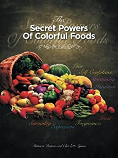 The Secret Powers Of Colorful Foods: Enhancing Trust, Sensuality, Self-confidence, Love, Forgiveness, Intuition and Spirituality