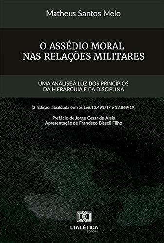 O Assédio Moral nas Relações Militares: uma análise à luz dos princípios da hierarquia e da disciplina (2ª edição, atualizada com as leis 13.491/17 e 13.869/19)