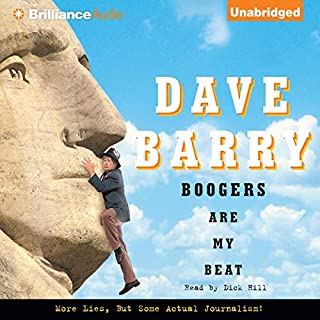 Boogers Are My Beat     More Lies, But Some Actual Journalism from Dave Barry              By:                                                                                                                                 Dave Barry                               Narrated by:                                                                                                                                 Dick Hill                      Length: 5 hrs and 55 mins     68 ratings     Overall 3.8