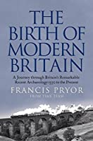 The Birth of Modern Britain: A Journey Through Britain's Remarkable Recent Archaeology: 1550 to the Present