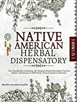 Native American Herbal Dispensatory: The Handbook of Ancient, All-Natural Herbal Remedies used by Native Americans to Effectively Treat Common Ailments (The Native American Herbalist's Bible)