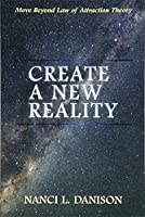 Create a New Reality: Move Beyond Law of Attraction Theory