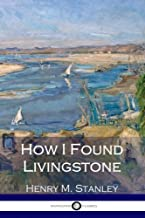 How I Found Livingstone: Travels, Adventures and Discoveries in Central Africa including four months residence with Dr. Livingstone (Illustrated)
