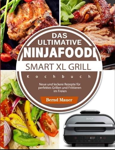 Das ultimative Ninja Foodi Smart XL Grill Kochbuch: Neue und leckere Rezepte für perfektes Grillen und Frittieren im Freien