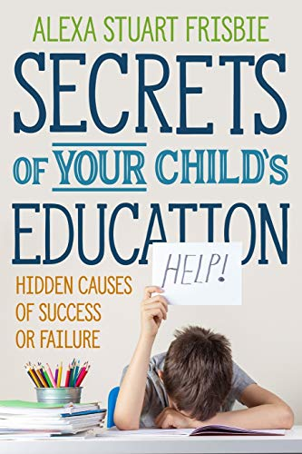 Compare Textbook Prices for Secrets of Your Child's Education: Hidden Causes of Success or Failure  ISBN 9781735846019 by Frisbie, Alexa Stuart,Annetts, Chloe