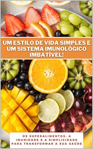 Um estilo de vida simples e um sistema imunológico imbatível!: Os superalimentos, a imunidade e a simplicidade para transformar a sua saúde (Portuguese Edition)