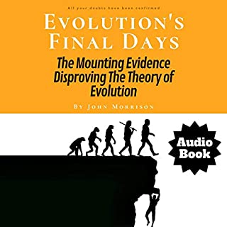 Evolution's Final Days: The Mounting Evidence Disproving the Theory of Evolution                   By:                                                                                                                                 John Morrison                               Narrated by:                                                                                                                                 John Morrison                      Length: 55 mins     Not rated yet     Overall 0.0